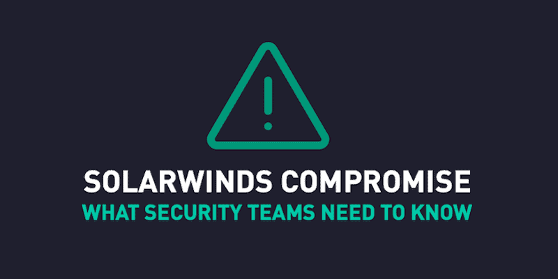 SolarWinds Compromise: What security teams need to know